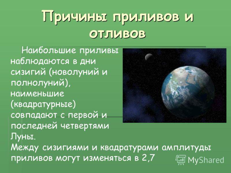 Причины приливов и отливов Наибольшие приливы наблюдаются в дни сизигий (новолуний и полнолуний), наименьшие (квадратурные) совпадают с первой и последней четвертями Луны. Между сизигиями и квадратурами амплитуды приливов могут изменяться в 2,7