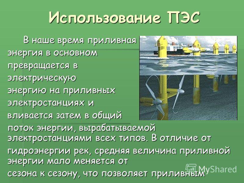 Использование ПЭС В наше время приливная В наше время приливная энергия в основном превращается в электрическую энергию на приливных электростанциях и вливается затем в общий поток энергии, вырабатываемой электростанциями всех типов. В отличие от гид