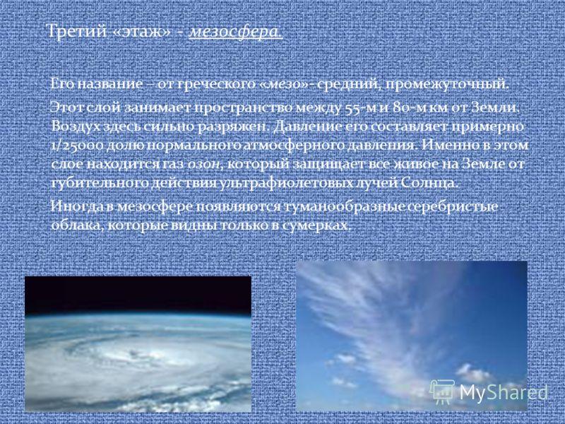 Третий «этаж» - мезосфера. Его название – от греческого «мезо»- средний, промежуточный. Этот слой занимает пространство между 55-м и 80-м км от Земли. Воздух здесь сильно разряжен. Давление его составляет примерно 1/25000 долю нормального атмосферног