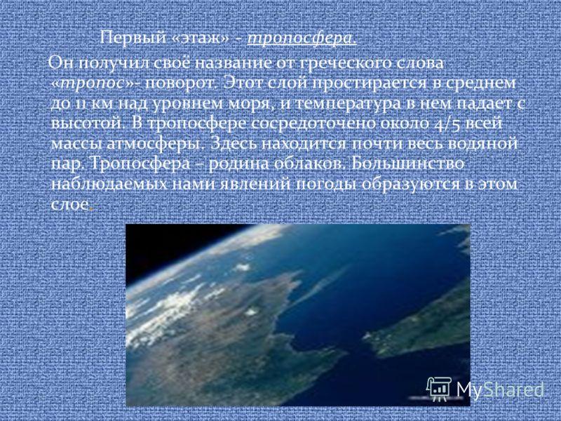 Первый «этаж» - тропосфера. Он получил своё название от греческого слова «тропос»- поворот. Этот слой простирается в среднем до 11 км над уровнем моря, и температура в нем падает с высотой. В тропосфере сосредоточено около 4/5 всей массы атмосферы. З