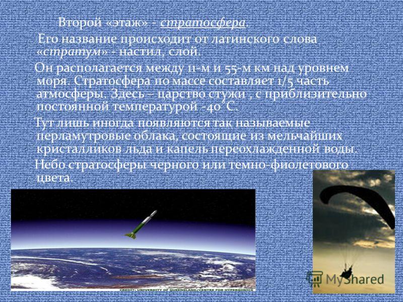 Второй «этаж» - стратосфера. Его название происходит от латинского слова «стратум» - настил, слой. Он располагается между 11-м и 55-м км над уровнем моря. Стратосфера по массе составляет 1/5 часть атмосферы. Здесь – царство стужи, с приблизительно по