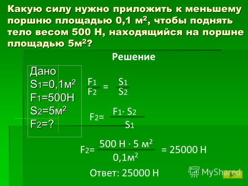 Какую силу нужно приложить к меньшему поршню площадью 0,1 м 2, чтобы поднять тело весом 500 Н, находящийся на поршне площадью 5м 2 ? Дано S 1 =0,1м 2 F 1 =500H S 2 =5м 2 F2=?F2=?F2=?F2=? Решение F2=F2= F 1 · S 2 S 1 F2=F2= 500 Н · 5 м 2 0,1м 2 = 2500