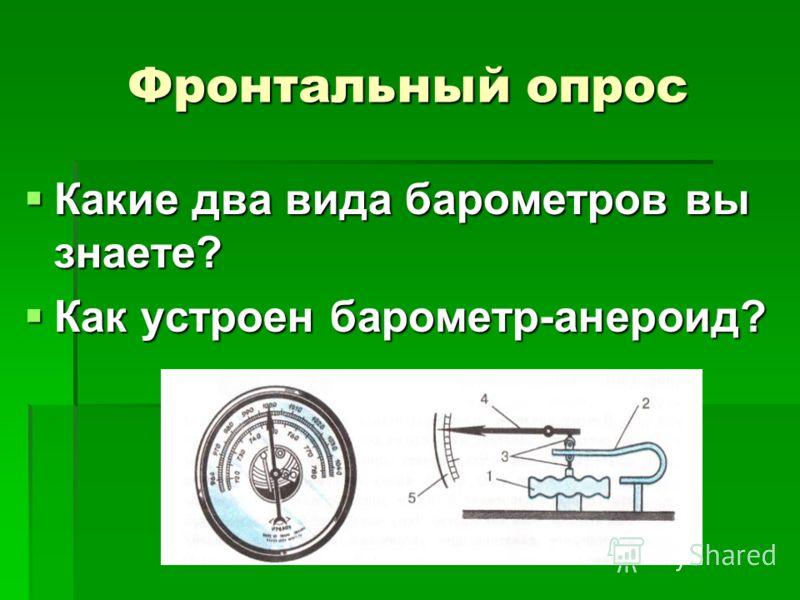 Какие два вида барометров вы знаете? Какие два вида барометров вы знаете? Как устроен барометр-анероид? Как устроен барометр-анероид? Фронтальный опрос