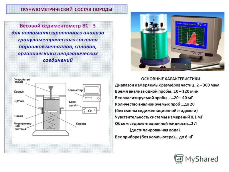 ГРАНУЛОМЕТРИЧЕСКИЙ СОСТАВ ПОРОДЫ Весовой седиментометр ВС - 3 для автоматизированного анализа гранулометрического состава порошков металлов, сплавов, органических и неорганических соединений ОСНОВНЫЕ ХАРАКТЕРИСТИКИ Диапазон измеряемых размеров частиц