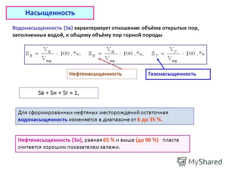 Насыщенность Водонасыщенность (Sв) характеризует отношение объёма открытых пор, заполненных водой, к общему объёму пор горной породы Sв + Sн + Sг = 1, Для сформированных нефтяных месторождений остаточная водонасыщенность изменяется в диапазоне от 6 д