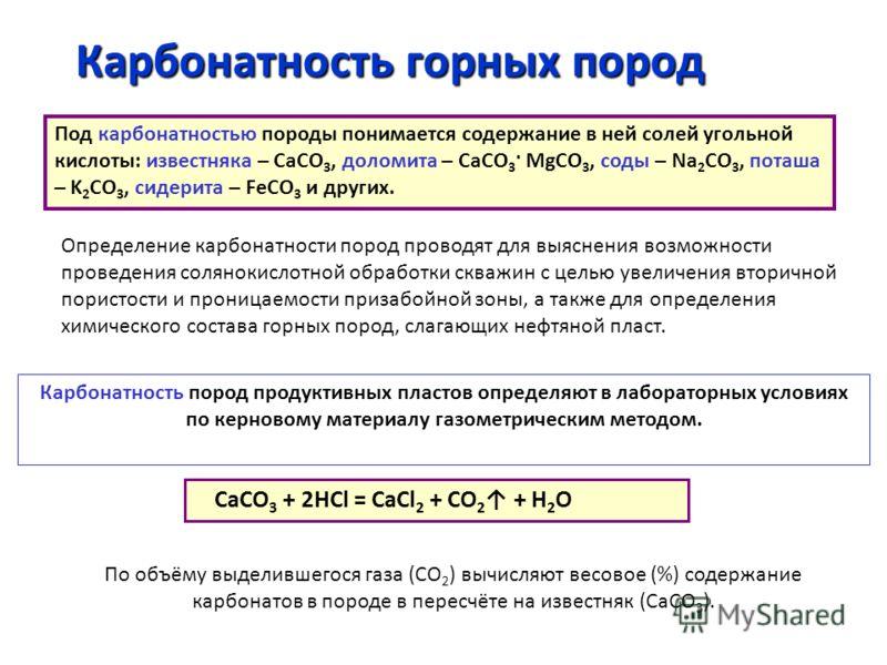 Карбонатность горных пород Под карбонатностью породы понимается содержание в ней солей угольной кислоты: известняка – СаСО 3, доломита – СаСО 3 · МgСО 3, соды – Na 2 СО 3, поташа – K 2 СО 3, сидерита – FeСО 3 и других. Определение карбонатности пород