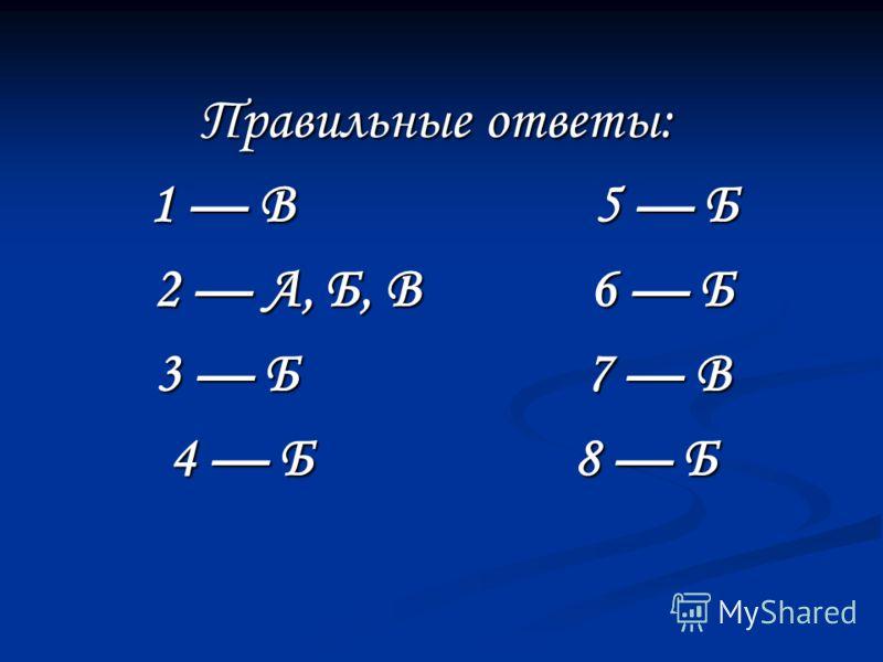 Правильные ответы: Правильные ответы: 1 В 5 Б 2 А, Б, В 6 Б 3 Б 7 В 4 Б 8 Б