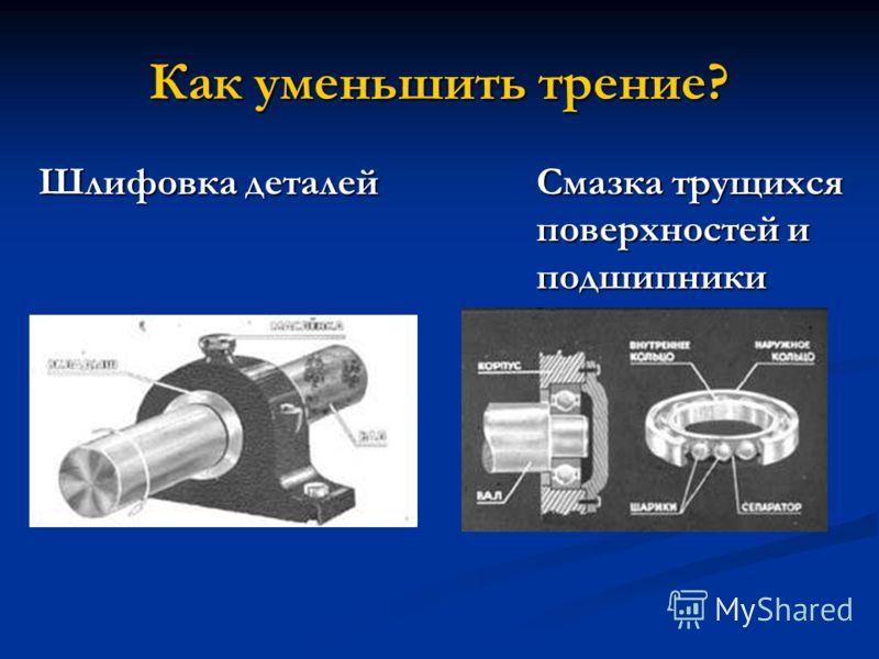 Как уменьшить трение? Шлифовка деталейСмазка трущихся поверхностей и подшипники Шлифовка деталейСмазка трущихся поверхностей и подшипники