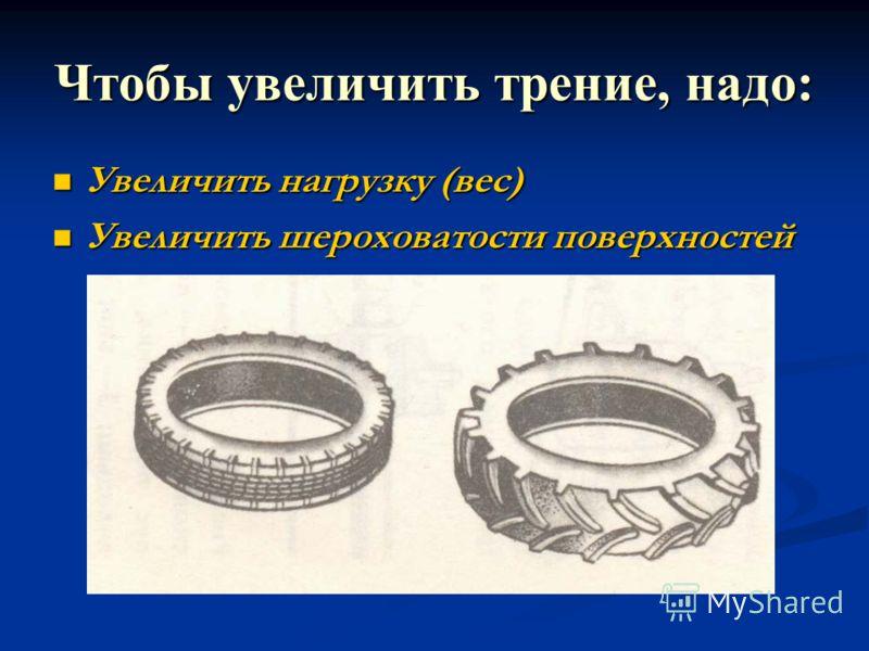 Чтобы увеличить трение, надо: Увеличить нагрузку (вес) Увеличить нагрузку (вес) Увеличить шероховатости поверхностей Увеличить шероховатости поверхностей