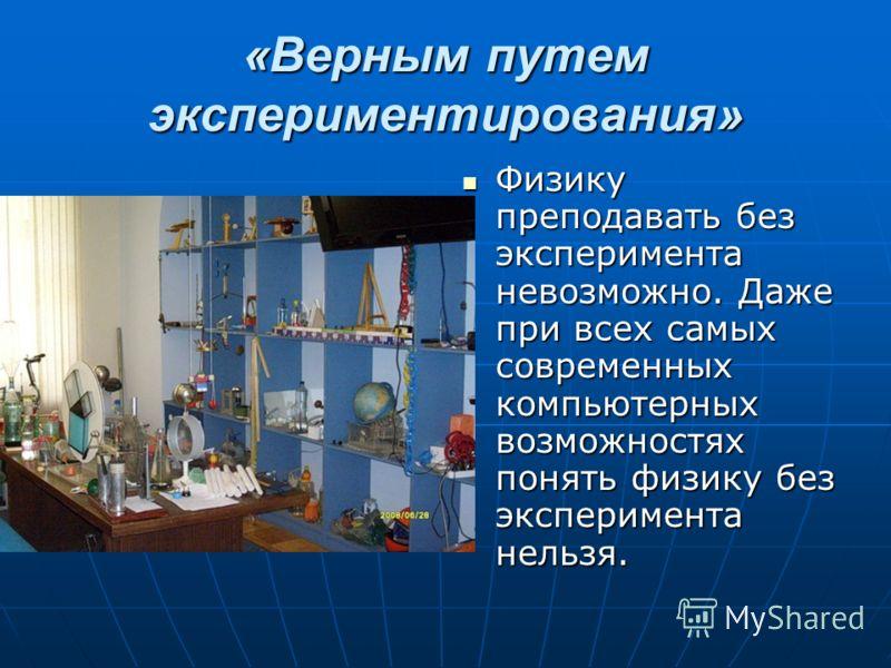 «Верным путем экспериментирования» Физику преподавать без эксперимента невозможно. Даже при всех самых современных компьютерных возможностях понять физику без эксперимента нельзя. Физику преподавать без эксперимента невозможно. Даже при всех самых со