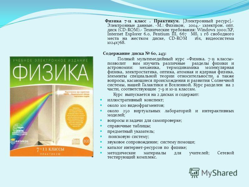 Физика 7-11 класс. Практикум. [Электронный ресурс].- Электронные данные. -М.: Физикон, 2004.- 1электрон. опт. диск (CD-ROM).- Технические требования: Windows 2000/XP, Internet Explorer 6.0, Pentium III, 667 Мб, 1 гб свободного места на жестком диске,