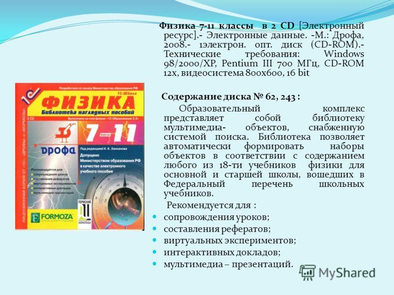 Физика 7-11 классы в 2 CD [Электронный ресурс].- Электронные данные. -М.: Дрофа, 2008.- 1электрон. опт. диск (CD-ROM).- Технические требования: Windows 98/2000/XP, Pentium III 700 МГц, CD-ROM 12х, видеосистема 800х600, 16 bit Содержание диска 62, 243