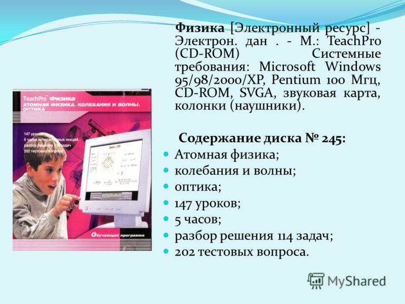 Физика [Электронный ресурс] - Электрон. дан. - М.: TeachPro (CD-ROM) Системные требования: Microsoft Windows 95/98/2000/ХР, Pentium 100 Мгц, CD-ROM, SVGA, звуковая карта, колонки (наушники). Содержание диска 245: Атомная физика; колебания и волны; оп