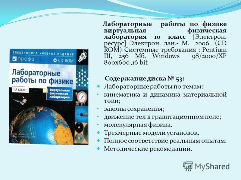 Лабораторные работы по физике виртуальная физическая лаборатория 10 класс [Электрон. ресурс] Электрон. дан.- М. 2006 (CD ROM) Системные требования : Pentium III, 256 Мб, Windows 98/2000/XP 800x600,16 bit Содержание диска 53: Лабораторные работы по те