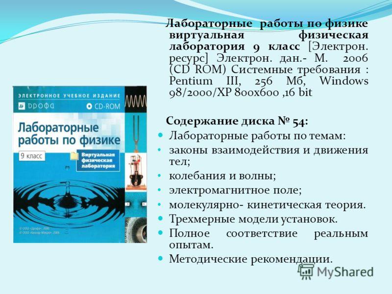 Лабораторные работы по физике виртуальная физическая лаборатория 9 класс [Электрон. ресурс] Электрон. дан.- М. 2006 (CD ROM) Системные требования : Pentium III, 256 Мб, Windows 98/2000/XP 800x600,16 bit Содержание диска 54: Лабораторные работы по тем