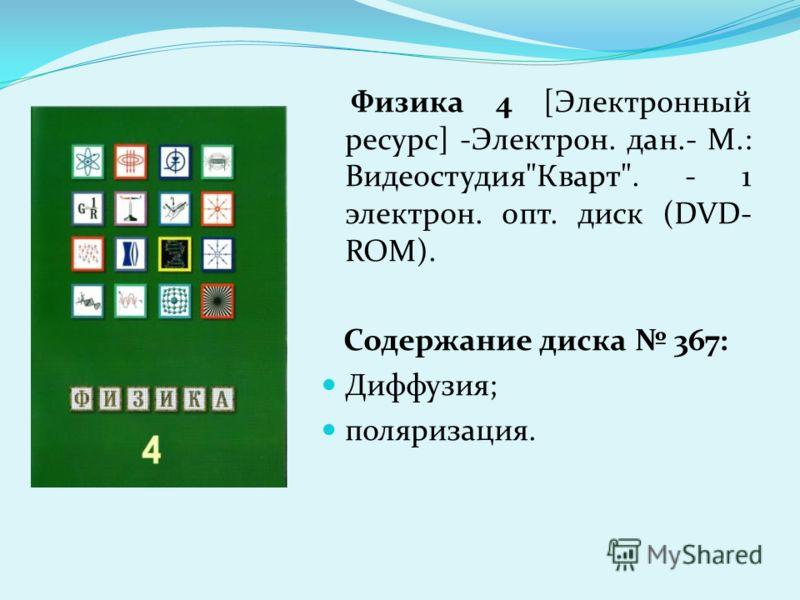 Физика 4 [Электронный ресурс] -Электрон. дан.- М.: ВидеостудияКварт. - 1 электрон. опт. диск (DVD- ROM). Содержание диска 367: Диффузия; поляризация.