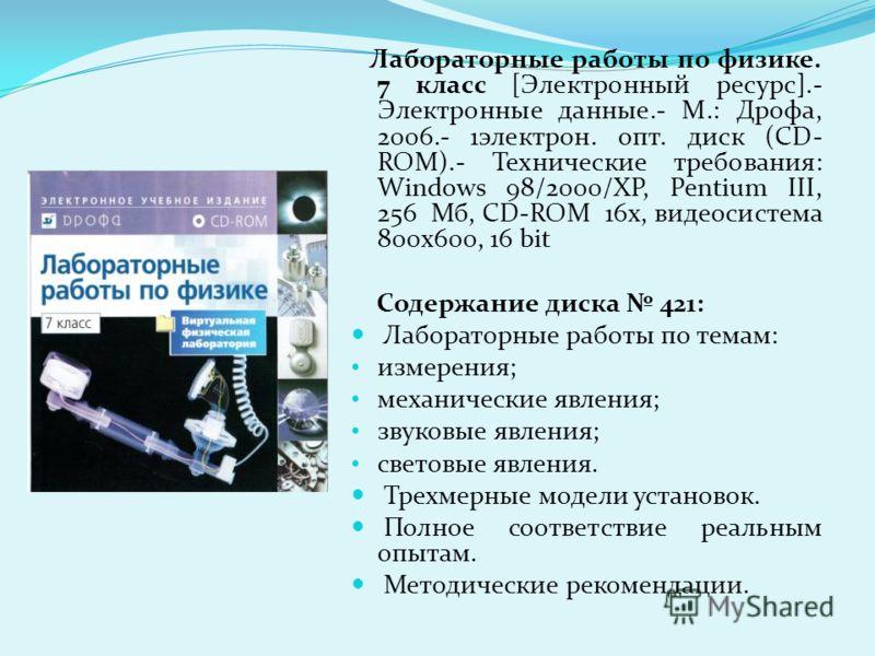 Лабораторные работы по физике. 7 класс [Электронный ресурс].- Электронные данные.- М.: Дрофа, 2006.- 1электрон. опт. диск (CD- ROM).- Технические требования: Windows 98/2000/XP, Pentium III, 256 Мб, CD-ROM 16х, видеосистема 800х600, 16 bit Содержание