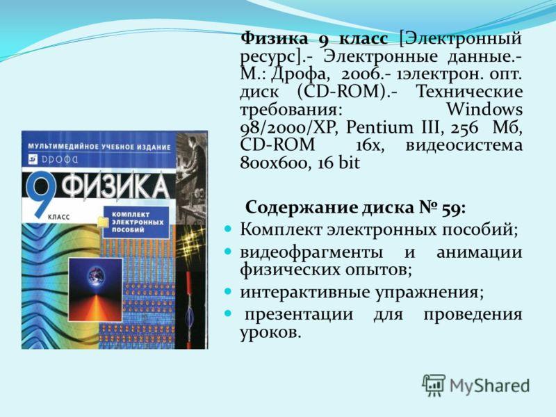 Физика 9 класс [Электронный ресурс].- Электронные данные.- М.: Дрофа, 2006.- 1электрон. опт. диск (CD-ROM).- Технические требования: Windows 98/2000/XP, Pentium III, 256 Мб, CD-ROM 16х, видеосистема 800х600, 16 bit Содержание диска 59: Комплект элект