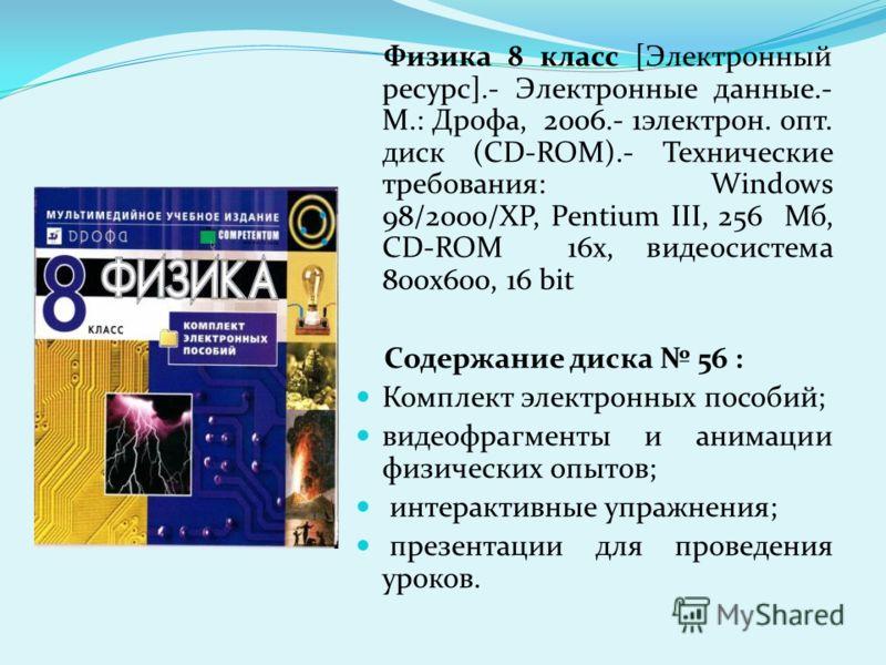 Физика 8 класс [Электронный ресурс].- Электронные данные.- М.: Дрофа, 2006.- 1электрон. опт. диск (CD-ROM).- Технические требования: Windows 98/2000/XP, Pentium III, 256 Мб, CD-ROM 16х, видеосистема 800х600, 16 bit Содержание диска 56 : Комплект элек