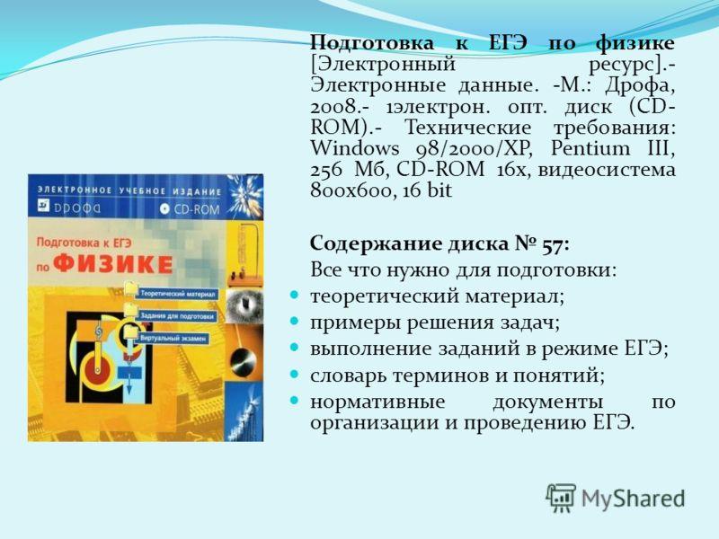 Подготовка к ЕГЭ по физике [Электронный ресурс].- Электронные данные. -М.: Дрофа, 2008.- 1электрон. опт. диск (CD- ROM).- Технические требования: Windows 98/2000/XP, Pentium III, 256 Мб, CD-ROM 16х, видеосистема 800х600, 16 bit Содержание диска 57: В