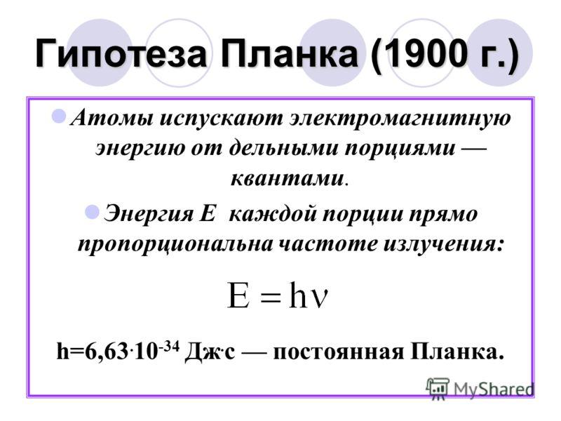 Гипотеза Планка (1900 г.) Атомы испускают электромагнитную энергию от дельными порциями квантами. Энергия Е каждой порции прямо пропорциональна частоте излучения: h=6,63. 10 -34 Дж. с постоянная Планка.