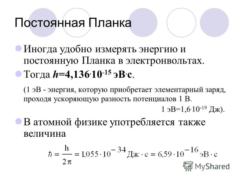Постоянная Планка Иногда удобно измерять энергию и постоянную Планка в электронвольтах. Тогда h=4,136. 10 -15 эВ. с. (1 эВ - энергия, которую приобретает элементарный заряд, проходя ускоряющую разность потенциалов 1 В. 1 эВ=1,6. 10 -19 Дж). В атомной