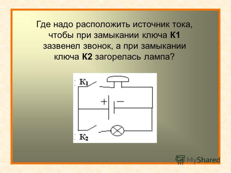 Где надо расположить источник тока, чтобы при замыкании ключа К1 зазвенел звонок, а при замыкании ключа К2 загорелась лампа?