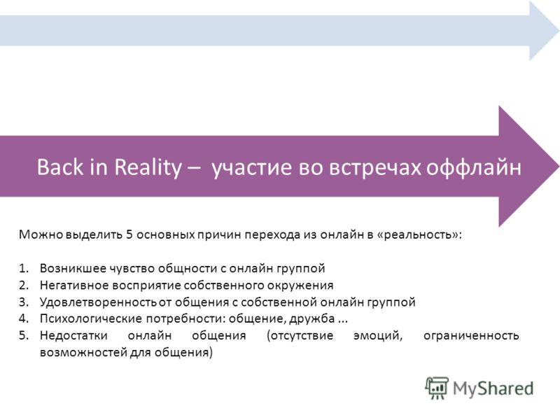 Back in Reality – участие во встречах оффлайн Можно выделить 5 основных причин перехода из онлайн в «реальность»: 1.Возникшее чувство общности с онлайн группой 2.Негативное восприятие собственного окружения 3.Удовлетворенность от общения с собственно