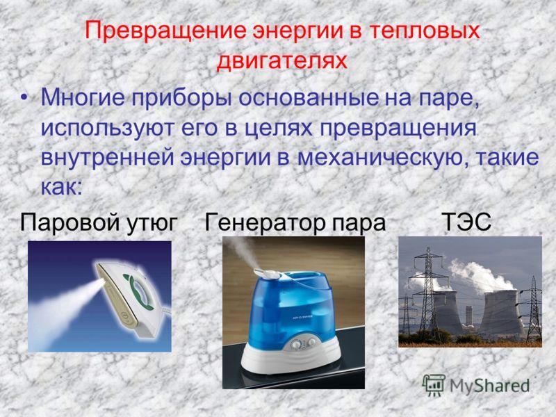 Превращение энергии в тепловых двигателях Многие приборы основанные на паре, используют его в целях превращения внутренней энергии в механическую, такие как: Паровой утюг Генератор пара ТЭС