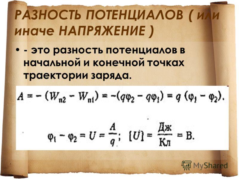 РАЗНОСТЬ ПОТЕНЦИАЛОВ ( или иначе НАПРЯЖЕНИЕ ) - это разность потенциалов в начальной и конечной точках траектории заряда.