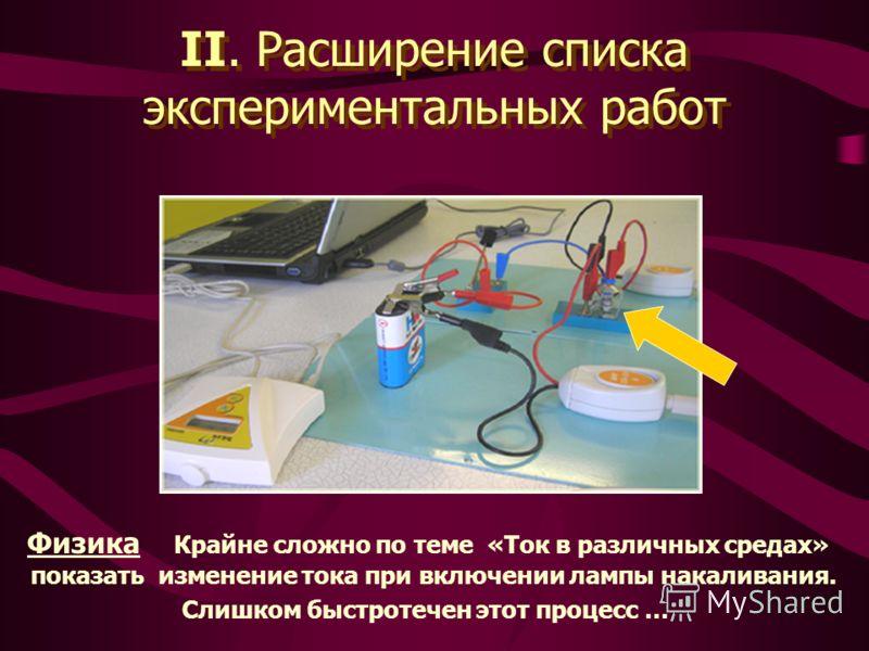 II. Расширение списка экспериментальных работ Физика Крайне сложно по теме «Ток в различных средах» показать изменение тока при включении лампы накаливания. Слишком быстротечен этот процесс …