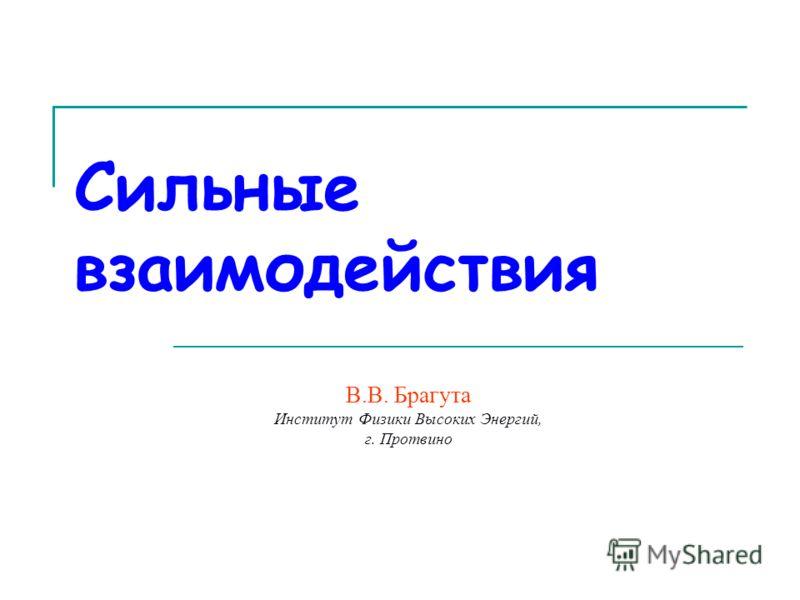 Сильные взаимодействия В.В. Брагута Институт Физики Высоких Энергий, г. Протвино