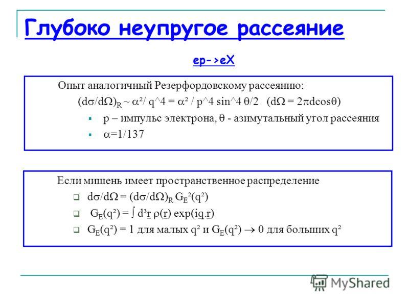 Глубоко неупругое рассеяние Опыт аналогичный Резерфордовскому рассеянию: (d /d ) R ~ ²/ q^4 = ² / p^4 sin^4 /2 (d = 2 dcos ) р – импульс электрона, - азимутальный угол рассеяния =1/137 ep->eX Если мишень имеет пространственное распределение d /d = (d