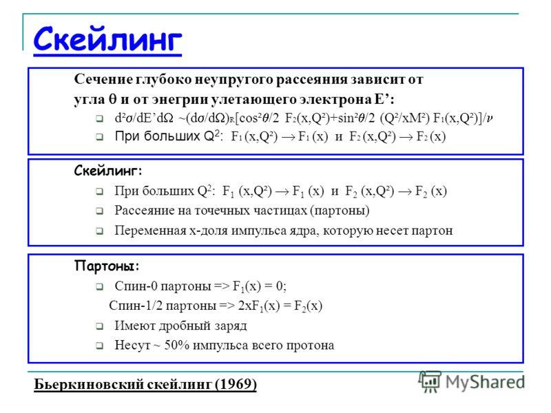 Скейлинг Сечение глубоко неупругого рассеяния зависит от угла и от энегрии улетающего электрона E: d² /dEd ~(d /d ) R [cos² /2 F 2 (x,Q²)+sin² /2 (Q²/xM²) F 1 (x,Q²)]/ При больших Q 2 : F 1 (x,Q²) F 1 (x) и F 2 (x,Q²) F 2 (x) Скейлинг: При больших Q