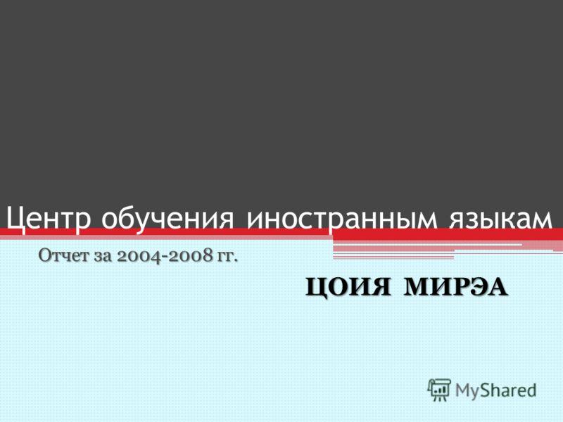 Центр обучения иностранным языкам Отчет за 2004-2008 гг. ЦОИЯ М М М МИРЭА