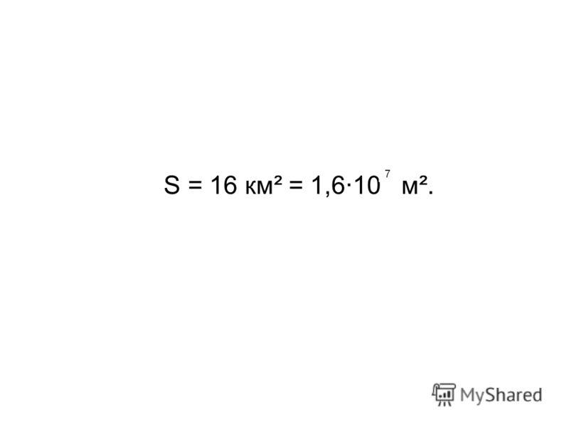 S = 16 км² = 1,6·10 м².