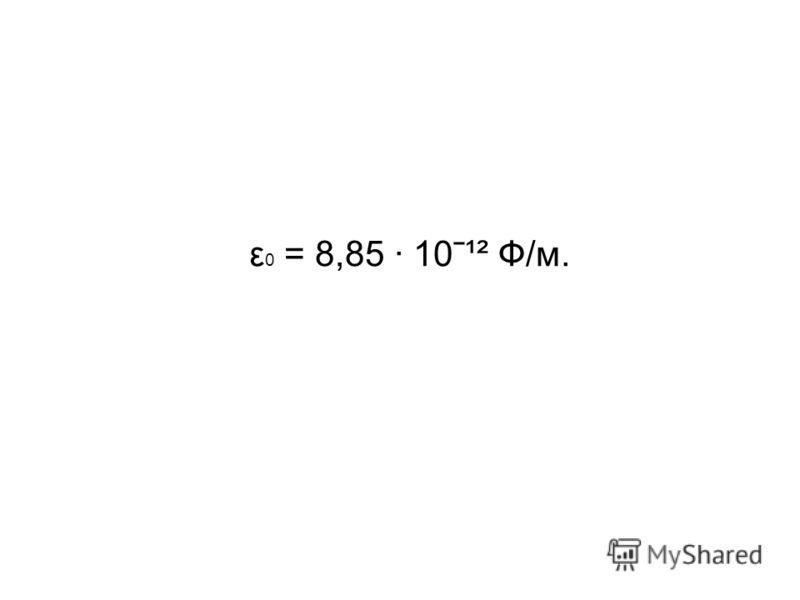 ε 0 = 8,85 · 10ˉ¹² Ф/м.