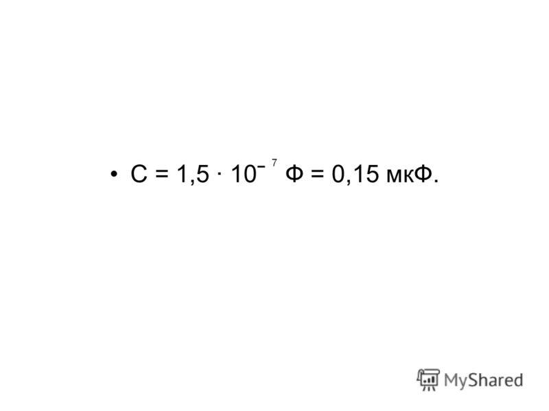 С = 1,5 · 10ˉ Ф = 0,15 мкФ.