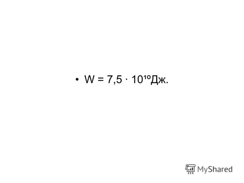 W = 7,5 · 10¹ºДж.