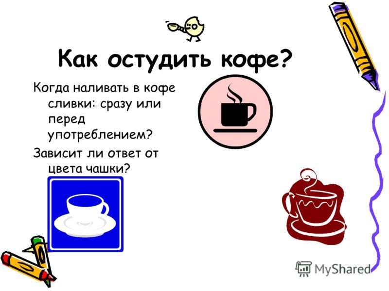 Как остудить кофе? Когда наливать в кофе сливки: сразу или перед употреблением? Зависит ли ответ от цвета чашки?