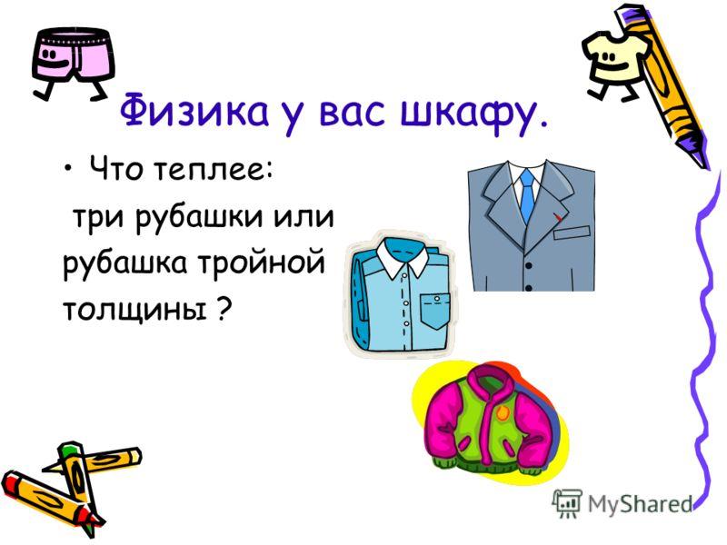 Физика у вас шкафу. Что теплее: три рубашки или рубашка тройной толщины ?