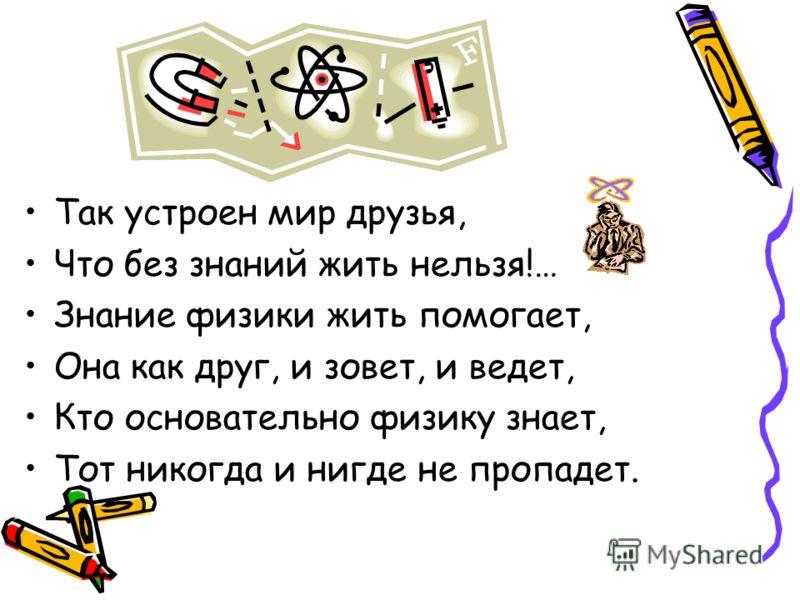 Так устроен мир друзья, Что без знаний жить нельзя!… Знание физики жить помогает, Она как друг, и зовет, и ведет, Кто основательно физику знает, Тот никогда и нигде не пропадет.