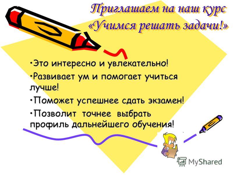 Приглашаем на наш курс «Учимся решать задачи!» Это интересно и увлекательно! Развивает ум и помогает учиться лучше! Поможет успешнее сдать экзамен! Позволит точнее выбрать профиль дальнейшего обучения!