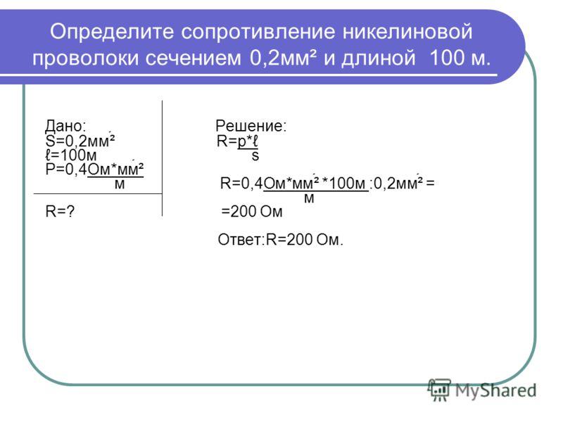 Определите сопротивление никелиновой проволоки сечением 0,2мм² и длиной 100 м. Дано: Решение: S=0,2мм² R=p* =100м s P=0,4Ом*мм² м R=0,4Ом*мм² *100м :0,2мм² = м R=? =200 Ом Ответ:R=200 Ом.