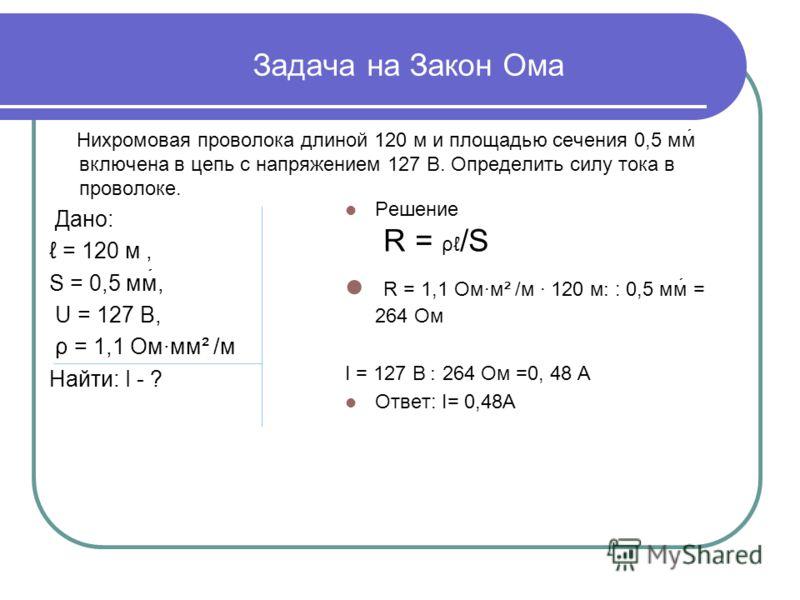 Задача на Закон Ома Нихромовая проволока длиной 120 м и площадью сечения 0,5 мм включена в цепь с напряжением 127 В. Определить силу тока в проволоке. Дано: = 120 м, S = 0,5 мм, U = 127 В, ρ = 1,1 Ом·мм² /м Найти: I - ? Решение R = ρ /S R = 1,1 Ом·м²
