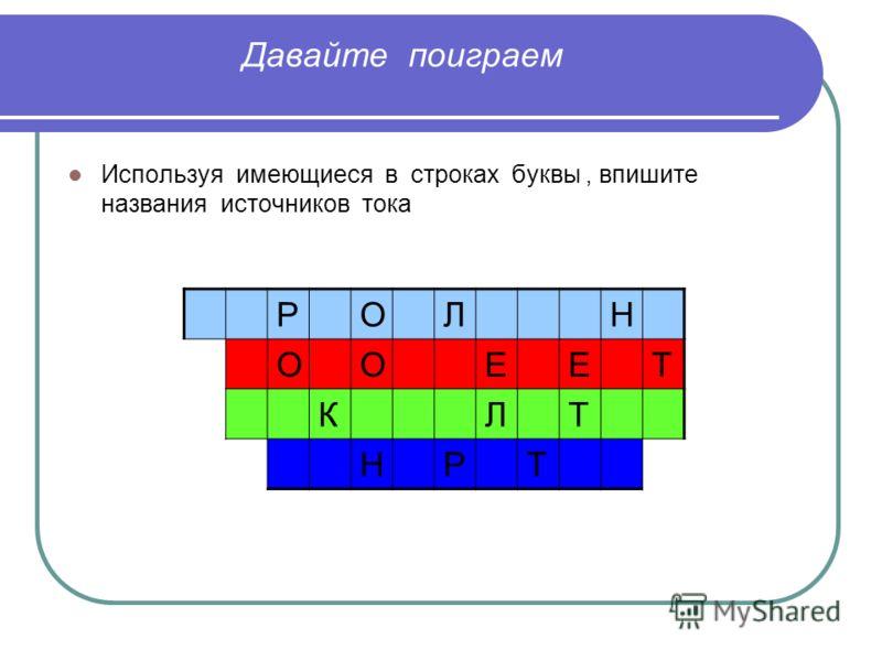 Давайте поиграем Используя имеющиеся в строках буквы, впишите названия источников тока РОЛН ООЕЕТ КЛТ НРТ