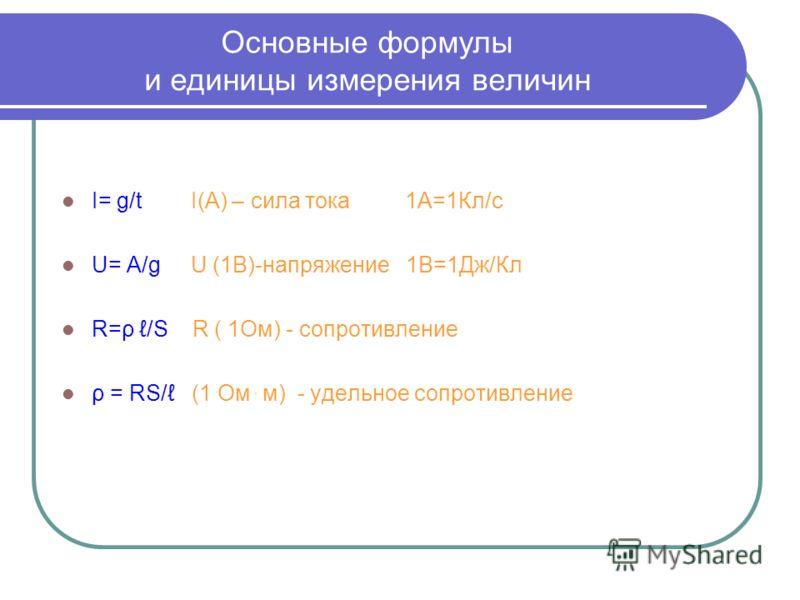 Основные формулы и единицы измерения величин I= g/t I(А) – сила тока 1А=1Кл/с U= A/g U (1В)-напряжение 1В=1Дж/Кл R=ρ /S R ( 1Ом) - сопротивление ρ = RS/ (1 Ом ּ м) - удельное сопротивление