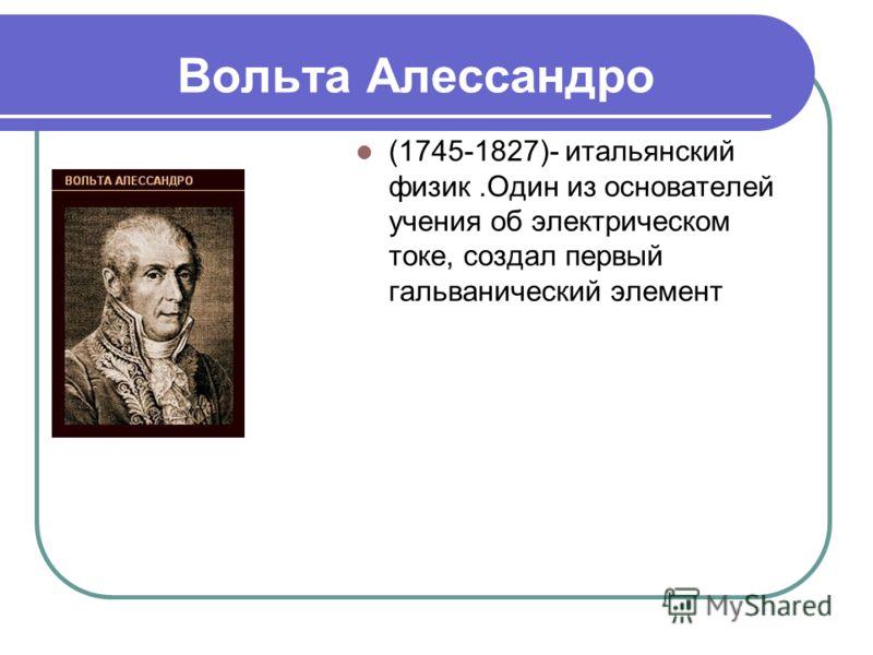 Вольта Алессандро (1745-1827)- итальянский физик.Один из основателей учения об электрическом токе, создал первый гальванический элемент