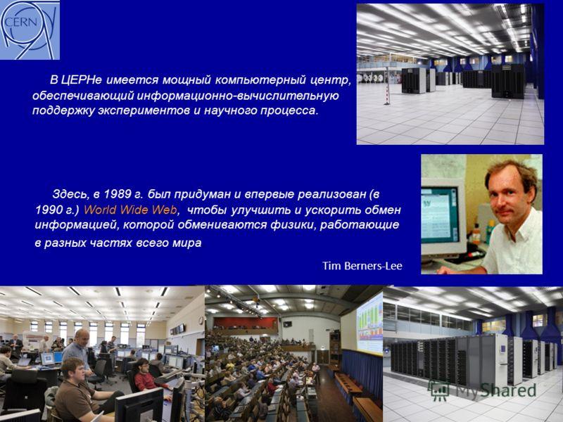 Здесь, в 1989 г. был придуман и впервые реализован (в 1990 г.) World Wide Web, чтобы улучшить и ускорить обмен информацией, которой обмениваются физики, работающие в разных частях всего мира. Tim Berners-Lee В ЦЕРНе имеется мощный компьютерный центр,