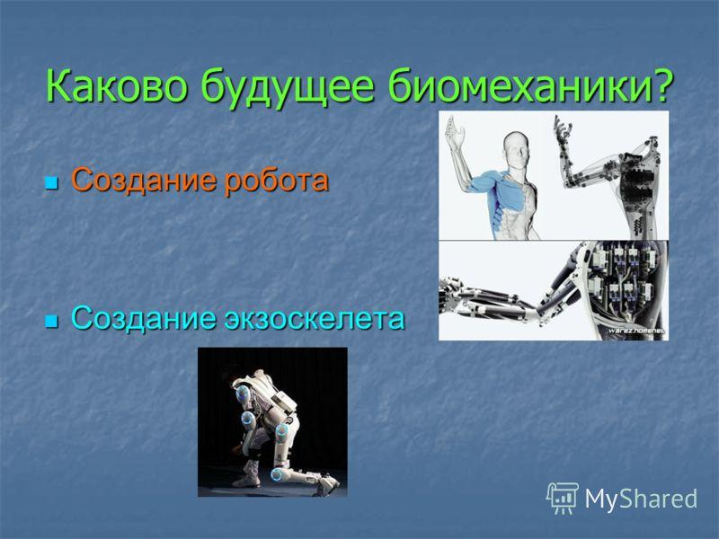 Создание робота Создание робота Создание экзоскелета Создание экзоскелета Каково будущее биомеханики?